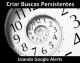 Como Se Manter Atualizado Usando Google Alerts E As Pesquisas Persistentes